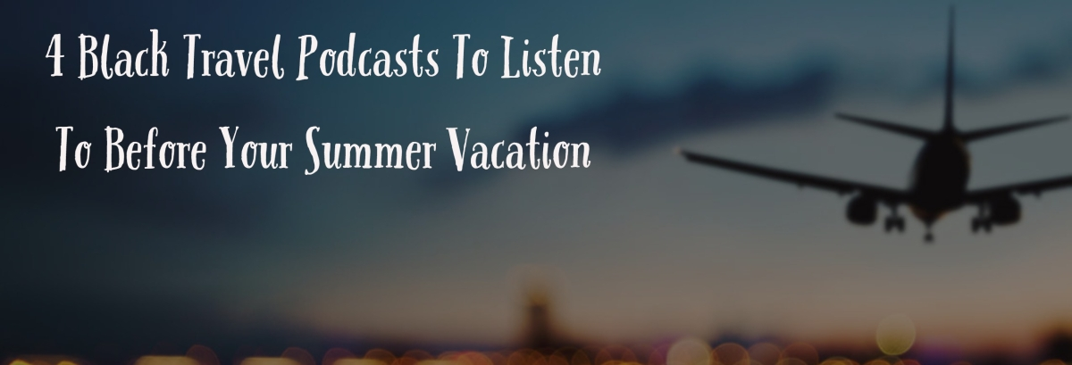 4 Black Travel Podcasts To Listen To Before Your Summer Vacation